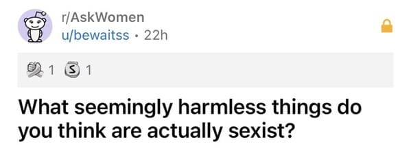 Women share everyday instances of sexism, sexist moments girls and women experience daily, random sexist things, microaggressions, askwomen, reddit, things men should stop doing, gender bias
