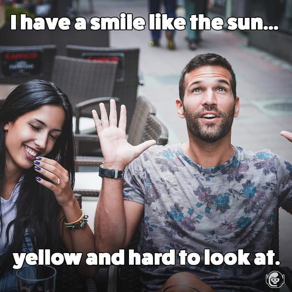A smile like the sun, yellow and hard to look at, Funny self deprecating pick up lines, pick up artist fails, hilarious mean self-owns, dating, love, relationships