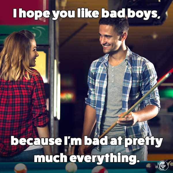 you like bad boys, because I'm bad at everything, Funny self deprecating pick up lines, pick up artist fails, hilarious mean self-owns, dating, love, relationships