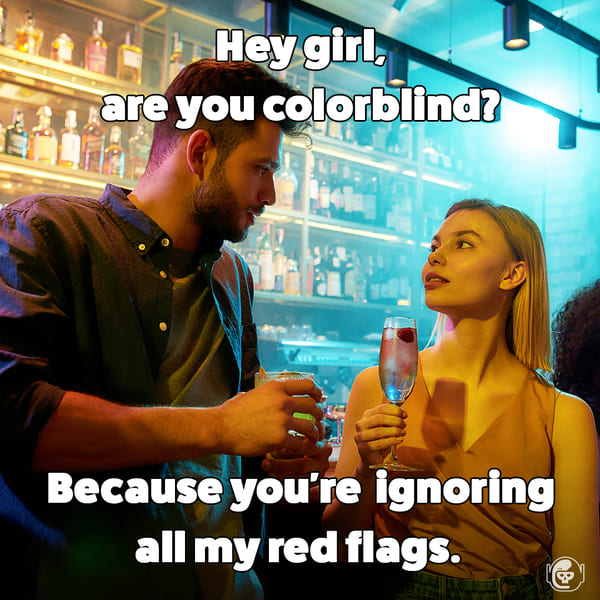 You must be colorblind because you're ignoring all my red flags, Funny self deprecating pick up lines, pick up artist fails, hilarious mean self-owns, dating, love, relationships