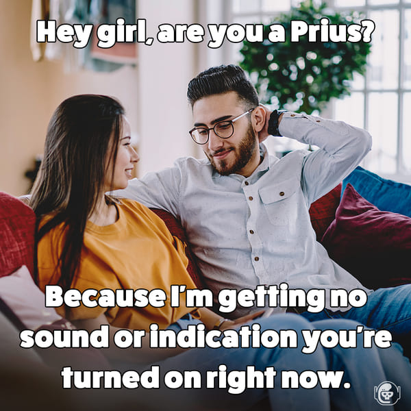 you must be a prius because I can't tell if you're turned on, Funny self deprecating pick up lines, pick up artist fails, hilarious mean self-owns, dating, love, relationships