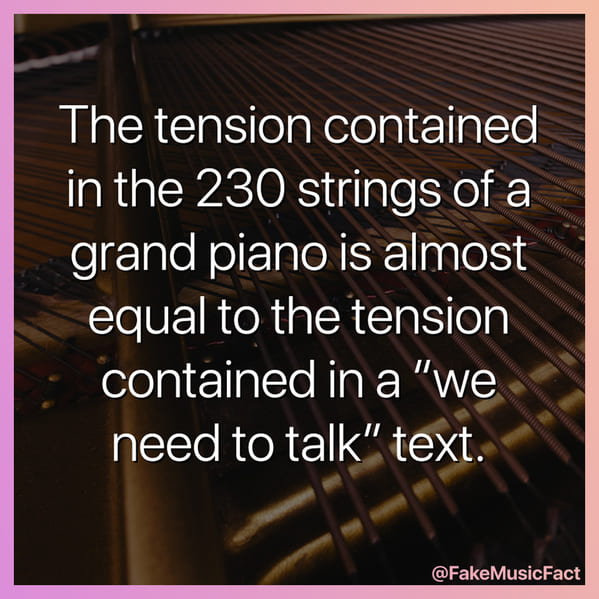 pianos have a lot of tension, more than a breakup text, Fake Music Facts Instagram, funny memes about bands, fake history, fake music history, hilarious memes, fakemusicfact, instagram, comedy, lol, jokes, memes, musicians